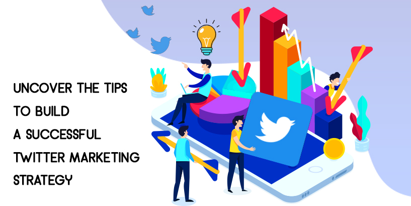 Uncover the Tips to Build a Successful Twitter Marketing Strategy