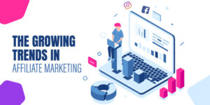 The growing trends in Affiliate Marketing