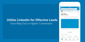 Utilize LinkedIn for Effective Leads – Your Way Out to Higher Conversion!