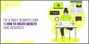 The Ultimate Beginner's Guide on How to Create Website Using  WordPress
