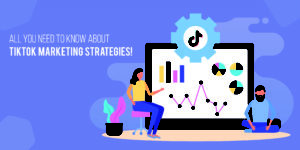 All you need to know about TikTok marketing strategies
