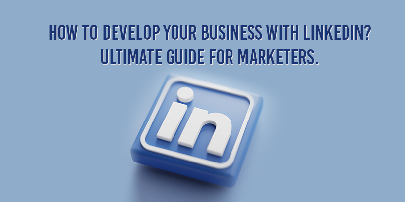 How to Develop Your Business with LinkedIn? The Ultimate Guide for Marketers